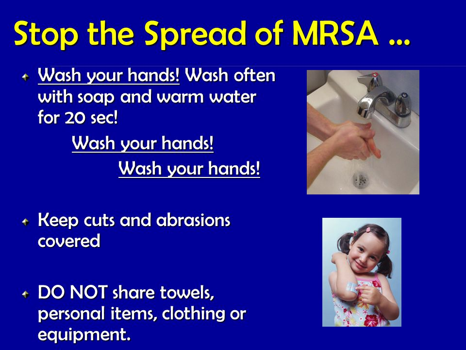Stop the Spread of MRSA … Wash your hands! Wash often with soap and warm water for 20 sec! Wash your hands! Wash your hands! Keep cuts and abrasions c