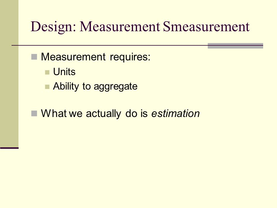Design: Measurement Smeasurement Measurement requires: Units Ability to aggregate What we actually do is estimation