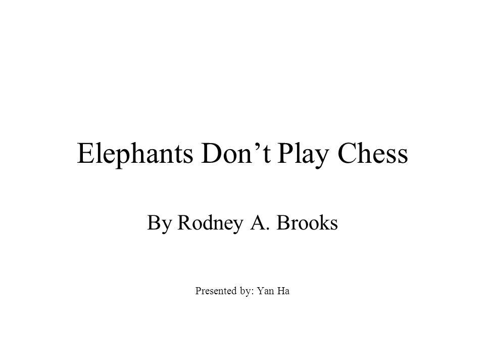 Elephants Don't Play Chess By Rodney A. Brooks Presented by: Yan Ha