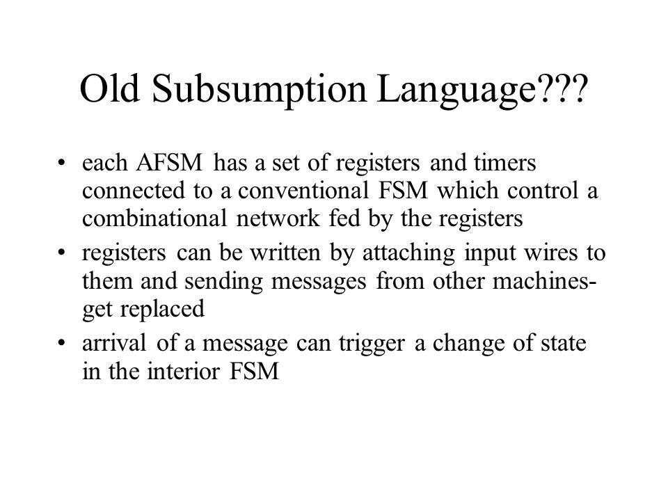 Old Subsumption Language??? each AFSM has a set of registers and timers connected to a conventional FSM which control a combinational network fed by t