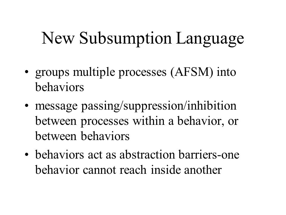 New Subsumption Language groups multiple processes (AFSM) into behaviors message passing/suppression/inhibition between processes within a behavior, o
