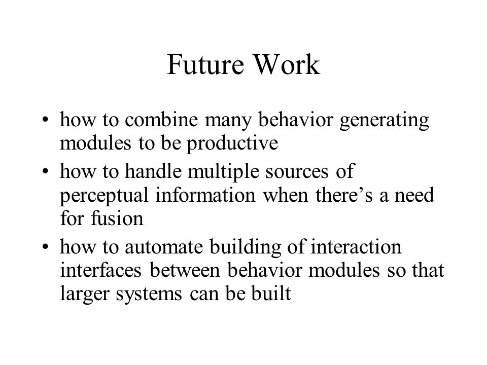 Future Work how to combine many behavior generating modules to be productive how to handle multiple sources of perceptual information when there's a n