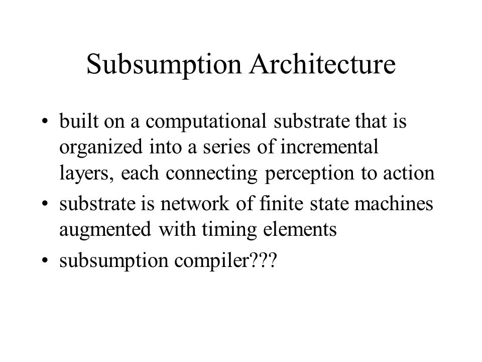 Subsumption Architecture built on a computational substrate that is organized into a series of incremental layers, each connecting perception to actio