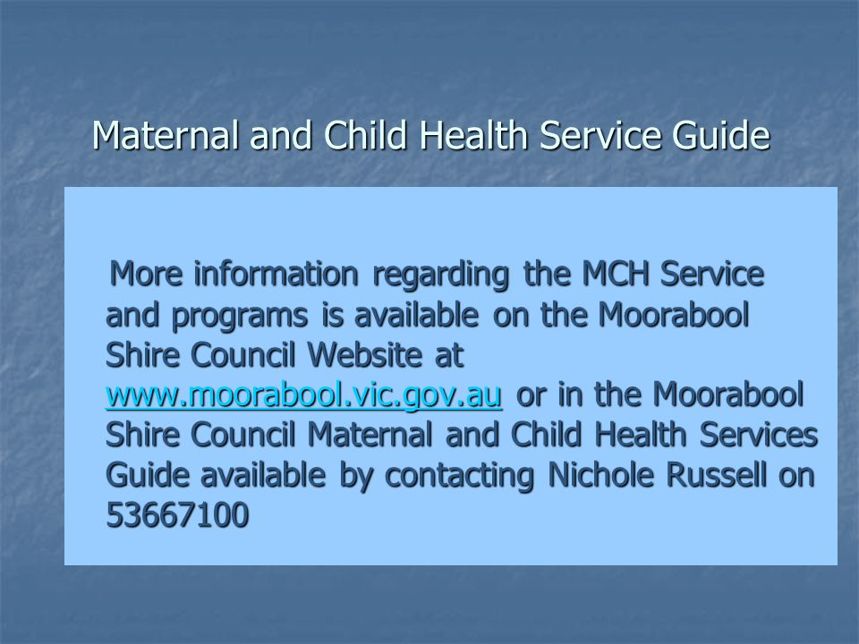 Maternal and Child Health Service Guide More information regarding the MCH Service and programs is available on the Moorabool Shire Council Website at www.moorabool.vic.gov.au or in the Moorabool Shire Council Maternal and Child Health Services Guide available by contacting Nichole Russell on 53667100 More information regarding the MCH Service and programs is available on the Moorabool Shire Council Website at www.moorabool.vic.gov.au or in the Moorabool Shire Council Maternal and Child Health Services Guide available by contacting Nichole Russell on 53667100 www.moorabool.vic.gov.au