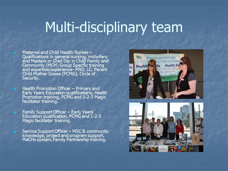 Multi-disciplinary team Maternal and Child Health Nurses – Qualifications in general nursing, midwifery and Masters or Grad Dip in Child Family and Community (MCH) Group Specific training and expertise/experience– PND, LC, Parent Child Mother Goose (PCMG), Circle of Security.