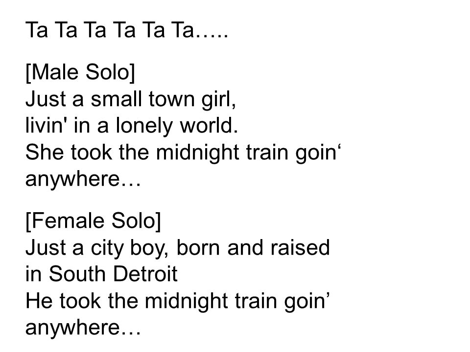 Ta Ta Ta Ta Ta Ta….. [Male Solo] Just a small town girl, livin in a lonely world.