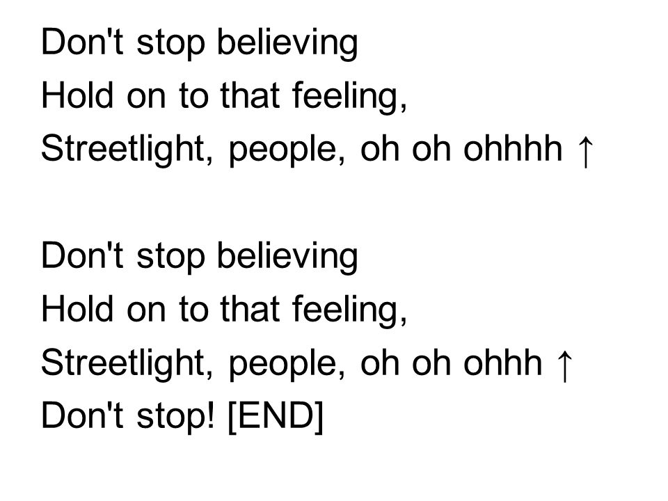 Don't stop believing Hold on to that feeling, Streetlight, people, oh oh ohhhh ↑ Don't stop believing Hold on to that feeling, Streetlight, people, oh