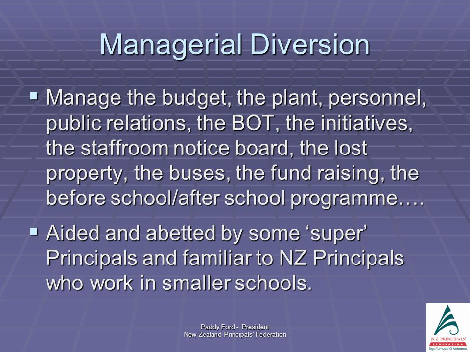 Paddy Ford - President New Zealand Principals' Federation Managerial Diversion  Manage the budget, the plant, personnel, public relations, the BOT, the initiatives, the staffroom notice board, the lost property, the buses, the fund raising, the before school/after school programme….