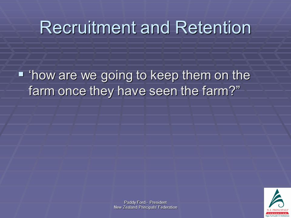 Paddy Ford - President New Zealand Principals' Federation Recruitment and Retention  'how are we going to keep them on the farm once they have seen the farm