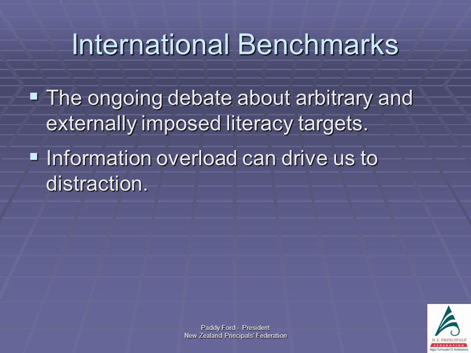 Paddy Ford - President New Zealand Principals' Federation International Benchmarks  The ongoing debate about arbitrary and externally imposed literacy targets.
