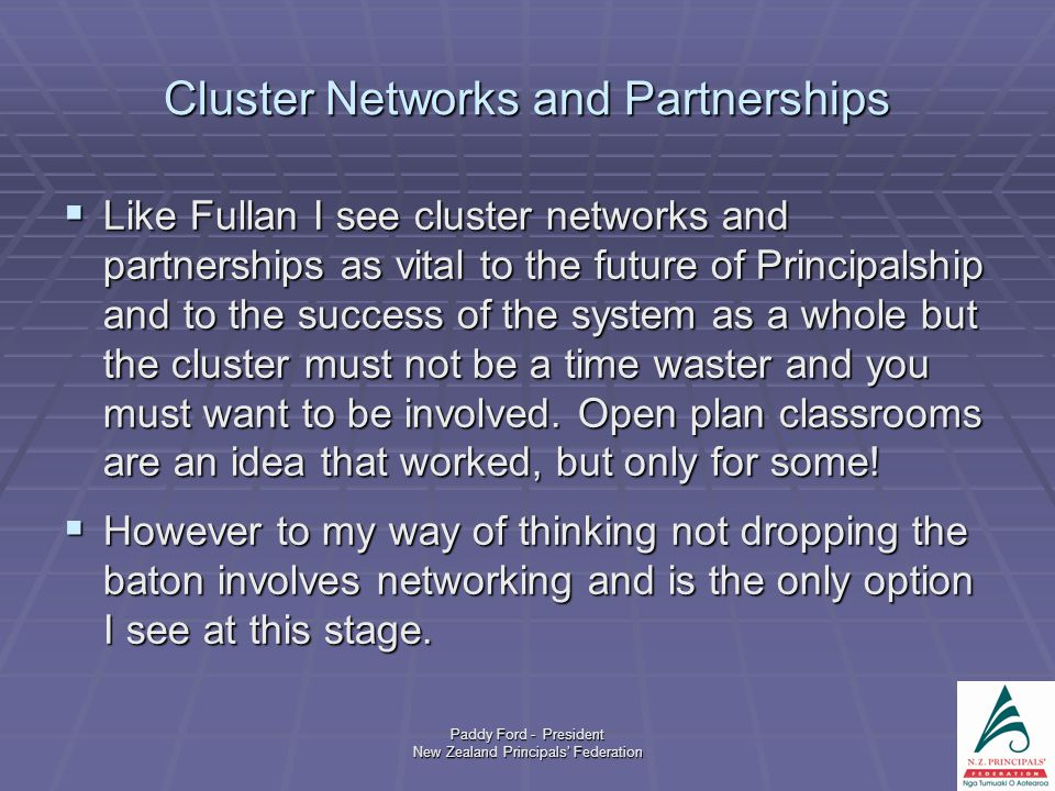 Paddy Ford - President New Zealand Principals' Federation Cluster Networks and Partnerships  Like Fullan I see cluster networks and partnerships as vital to the future of Principalship and to the success of the system as a whole but the cluster must not be a time waster and you must want to be involved.