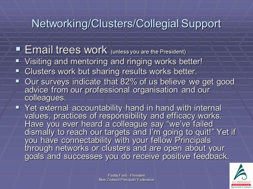 Paddy Ford - President New Zealand Principals' Federation Networking/Clusters/Collegial Support  Email trees work (unless you are the President)  Visiting and mentoring and ringing works better.