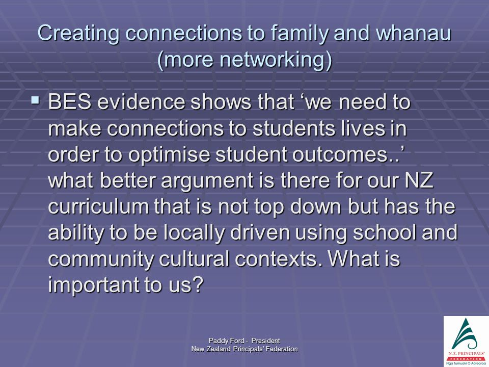Paddy Ford - President New Zealand Principals' Federation Creating connections to family and whanau (more networking)  BES evidence shows that 'we ne