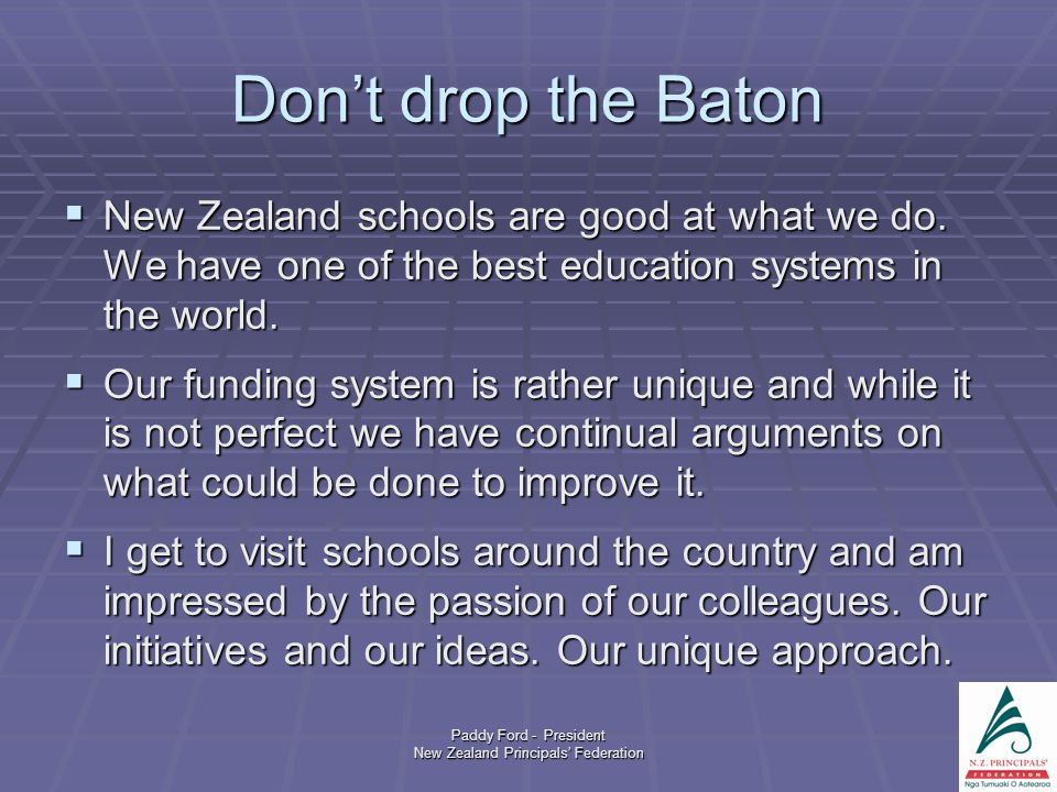 Paddy Ford - President New Zealand Principals' Federation Don't drop the Baton  New Zealand schools are good at what we do. We have one of the best e