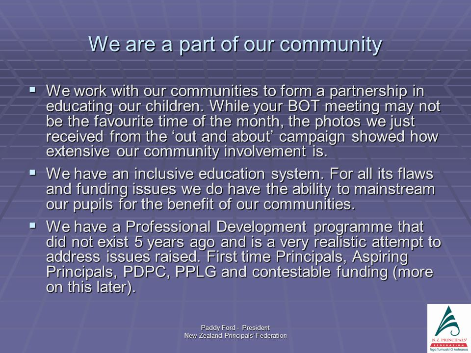 Paddy Ford - President New Zealand Principals' Federation We are a part of our community  We work with our communities to form a partnership in educating our children.