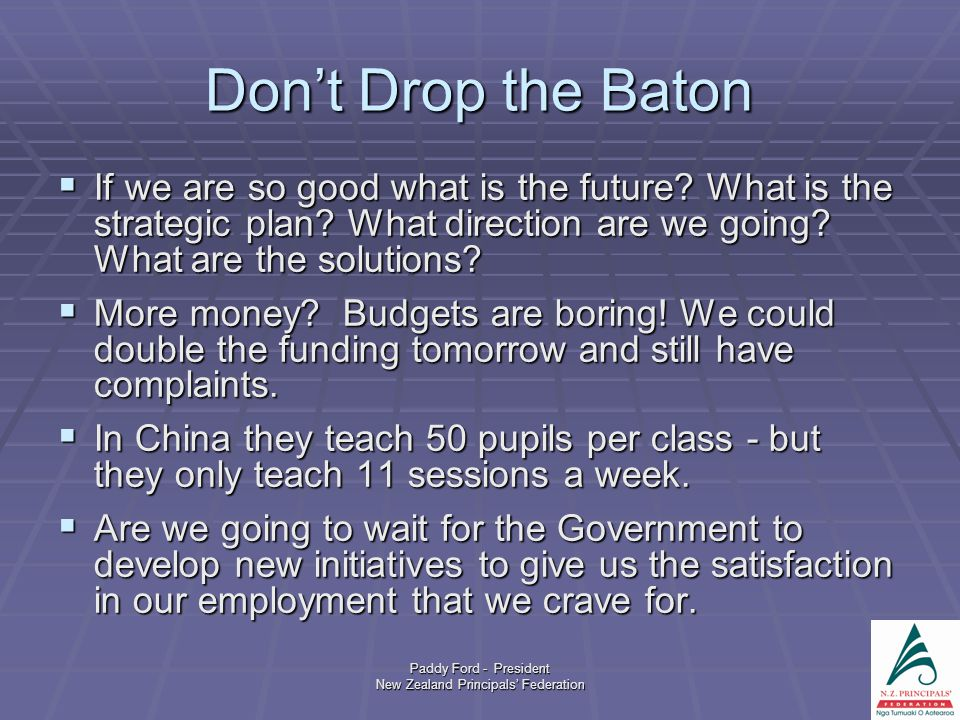 Paddy Ford - President New Zealand Principals' Federation Don't Drop the Baton  If we are so good what is the future.