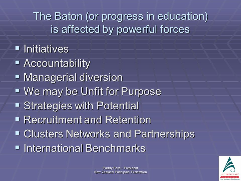 Paddy Ford - President New Zealand Principals' Federation The Baton (or progress in education) is affected by powerful forces  Initiatives  Accountability  Managerial diversion  We may be Unfit for Purpose  Strategies with Potential  Recruitment and Retention  Clusters Networks and Partnerships  International Benchmarks
