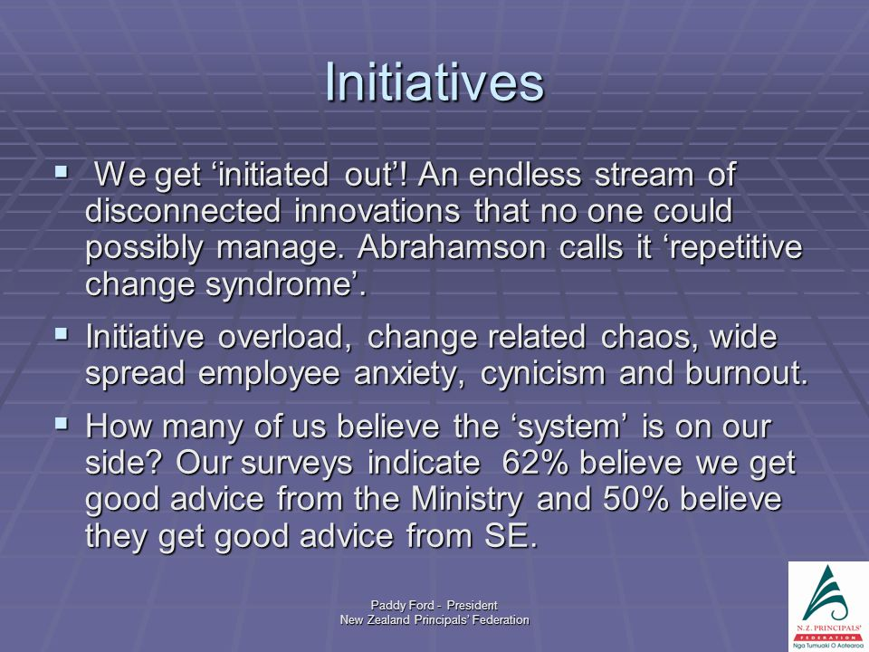 Paddy Ford - President New Zealand Principals' Federation Initiatives  We get 'initiated out'! An endless stream of disconnected innovations that no