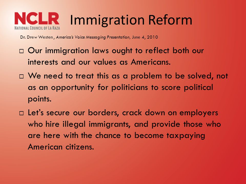 Immigration Reform Dr. Drew Westen, America's Voice Messaging Presentation, June 4, 2010  Our immigration laws ought to reflect both our interests an