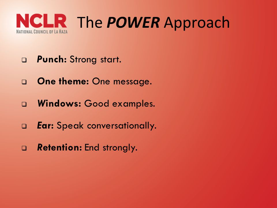 The POWER Approach  Punch: Strong start.  One theme: One message.  Windows: Good examples.  Ear: Speak conversationally.  Retention: End strongly