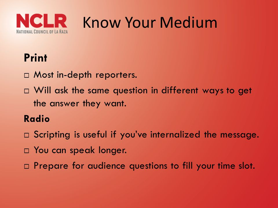 Know Your Medium Print  Most in-depth reporters.  Will ask the same question in different ways to get the answer they want. Radio  Scripting is use
