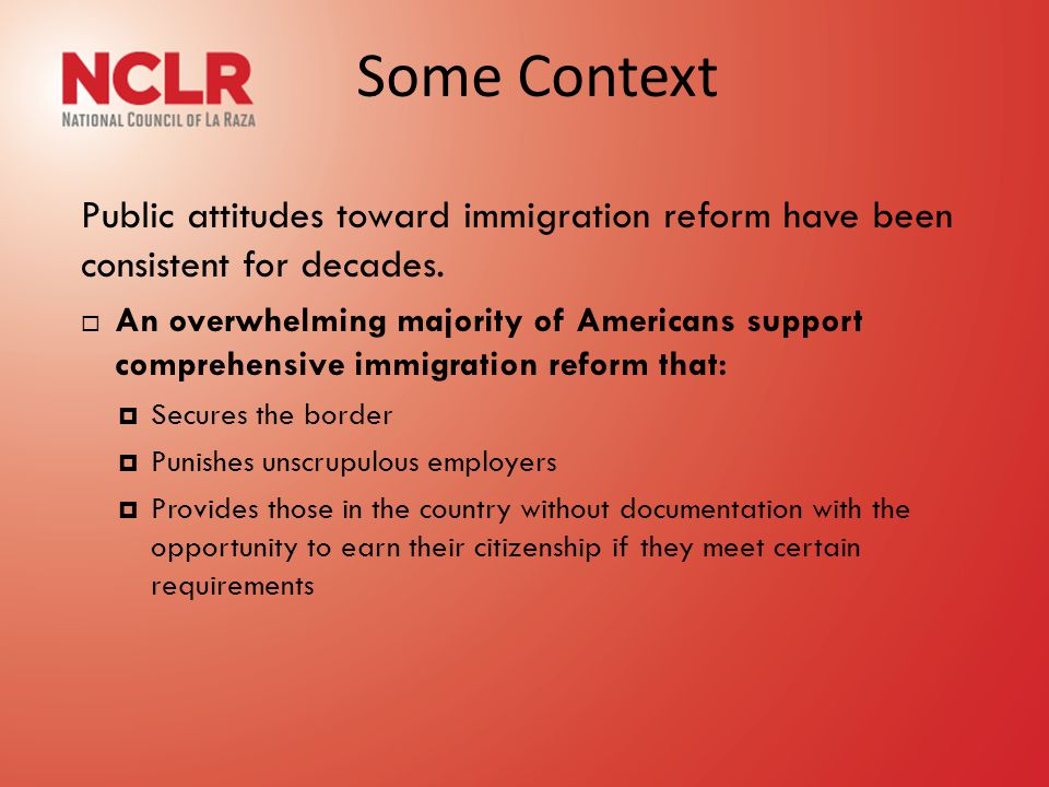 Some Context Public attitudes toward immigration reform have been consistent for decades.  An overwhelming majority of Americans support comprehensiv