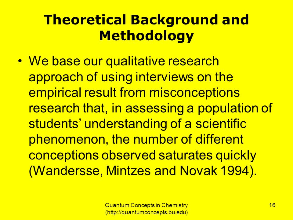 Quantum Concepts in Chemistry (http://quantumconcepts.bu.edu) 16 Theoretical Background and Methodology We base our qualitative research approach of using interviews on the empirical result from misconceptions research that, in assessing a population of students' understanding of a scientific phenomenon, the number of different conceptions observed saturates quickly (Wandersse, Mintzes and Novak 1994).
