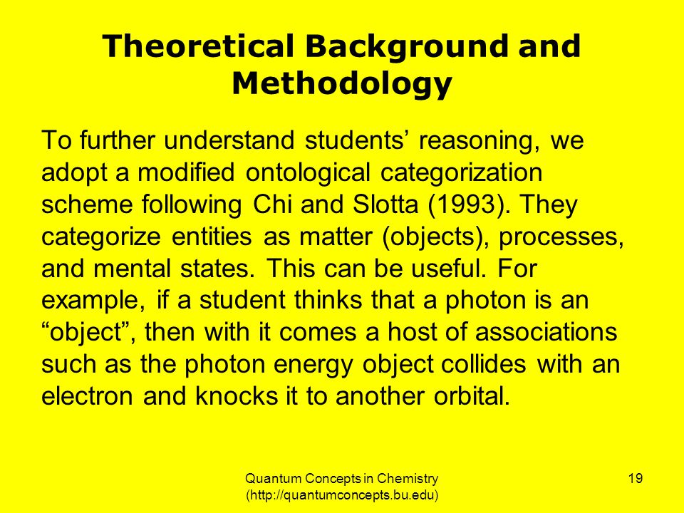 Quantum Concepts in Chemistry (http://quantumconcepts.bu.edu) 19 Theoretical Background and Methodology To further understand students' reasoning, we adopt a modified ontological categorization scheme following Chi and Slotta (1993).