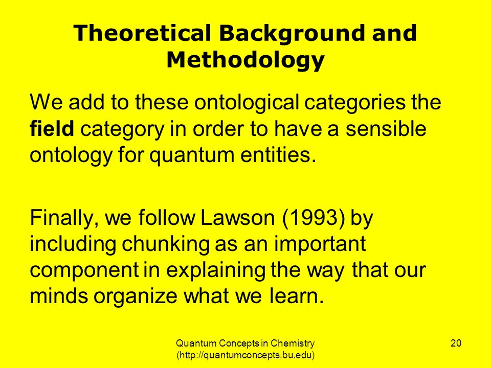 Quantum Concepts in Chemistry (http://quantumconcepts.bu.edu) 20 Theoretical Background and Methodology We add to these ontological categories the field category in order to have a sensible ontology for quantum entities.