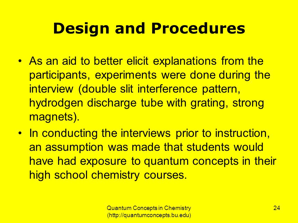 Quantum Concepts in Chemistry (http://quantumconcepts.bu.edu) 24 Design and Procedures As an aid to better elicit explanations from the participants, experiments were done during the interview (double slit interference pattern, hydrodgen discharge tube with grating, strong magnets).