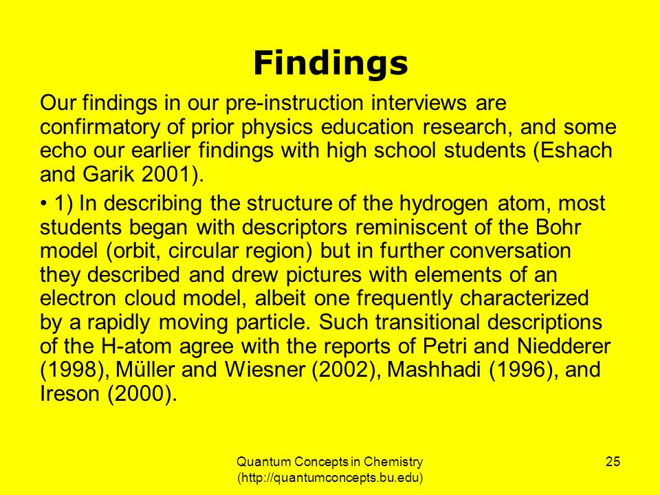 Quantum Concepts in Chemistry (http://quantumconcepts.bu.edu) 25 Findings Our findings in our pre-instruction interviews are confirmatory of prior physics education research, and some echo our earlier findings with high school students (Eshach and Garik 2001).
