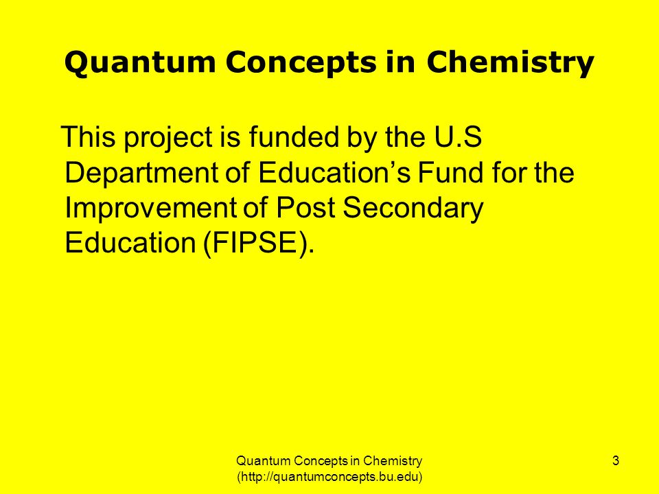 Quantum Concepts in Chemistry (http://quantumconcepts.bu.edu) 3 Quantum Concepts in Chemistry This project is funded by the U.S Department of Education's Fund for the Improvement of Post Secondary Education (FIPSE).