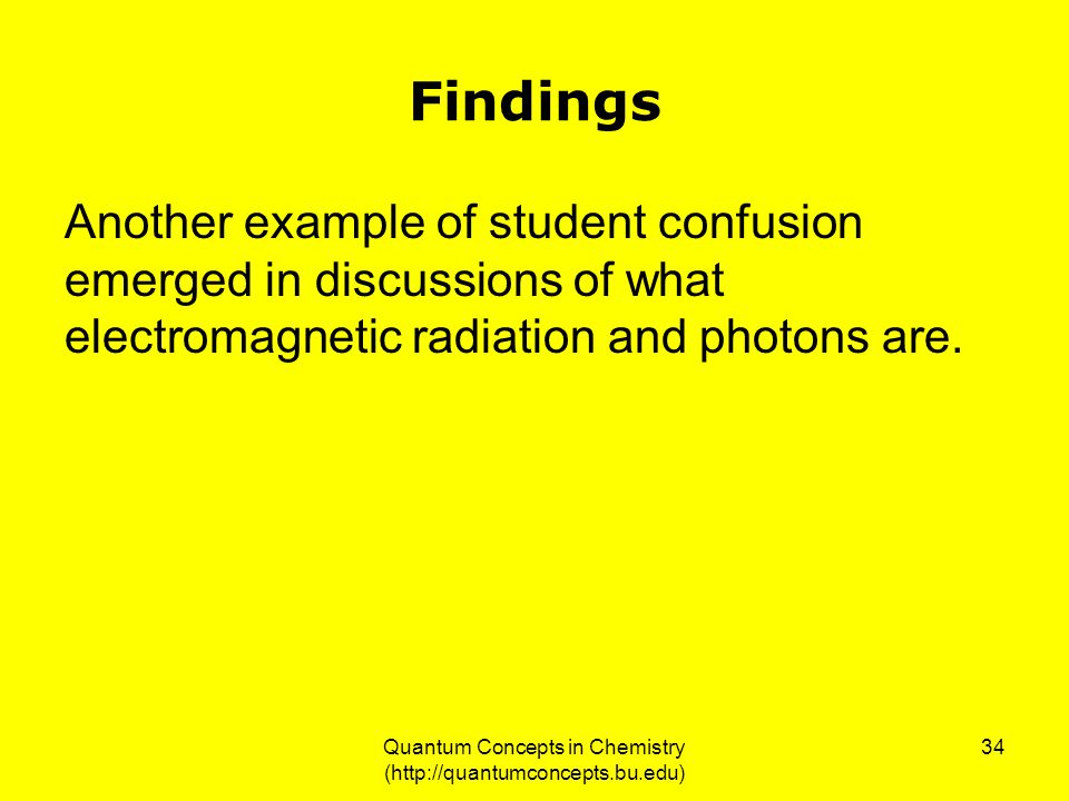 Quantum Concepts in Chemistry (http://quantumconcepts.bu.edu) 34 Findings Another example of student confusion emerged in discussions of what electromagnetic radiation and photons are.