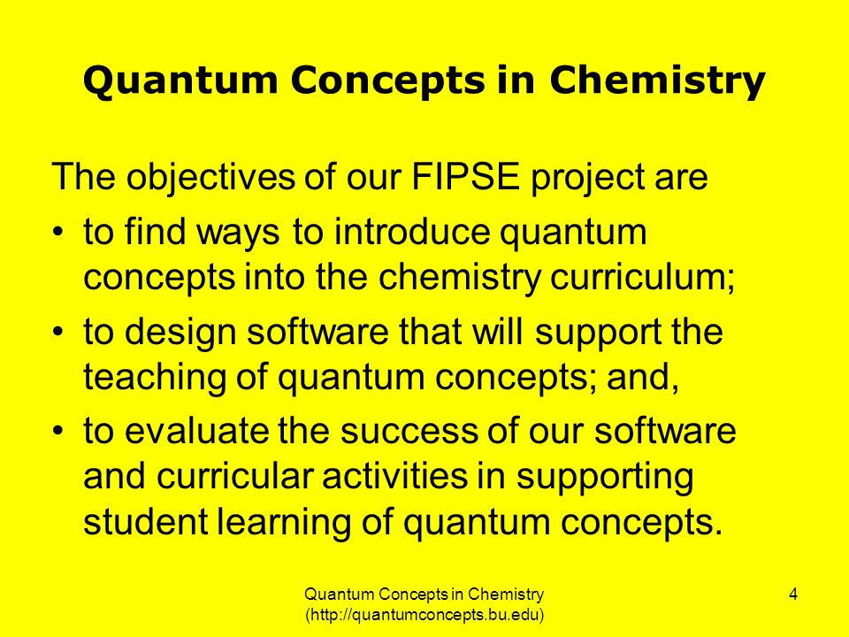 Quantum Concepts in Chemistry (http://quantumconcepts.bu.edu) 4 Quantum Concepts in Chemistry The objectives of our FIPSE project are to find ways to introduce quantum concepts into the chemistry curriculum; to design software that will support the teaching of quantum concepts; and, to evaluate the success of our software and curricular activities in supporting student learning of quantum concepts.