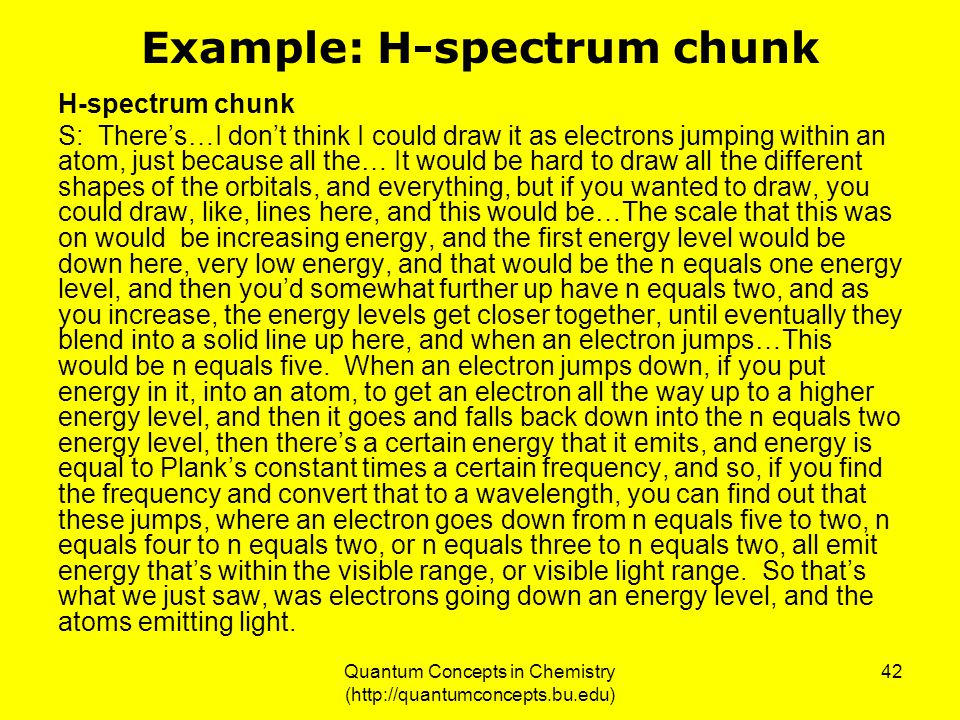 Quantum Concepts in Chemistry (http://quantumconcepts.bu.edu) 42 Example: H-spectrum chunk H-spectrum chunk S: There's…I don't think I could draw it as electrons jumping within an atom, just because all the… It would be hard to draw all the different shapes of the orbitals, and everything, but if you wanted to draw, you could draw, like, lines here, and this would be…The scale that this was on would be increasing energy, and the first energy level would be down here, very low energy, and that would be the n equals one energy level, and then you'd somewhat further up have n equals two, and as you increase, the energy levels get closer together, until eventually they blend into a solid line up here, and when an electron jumps…This would be n equals five.