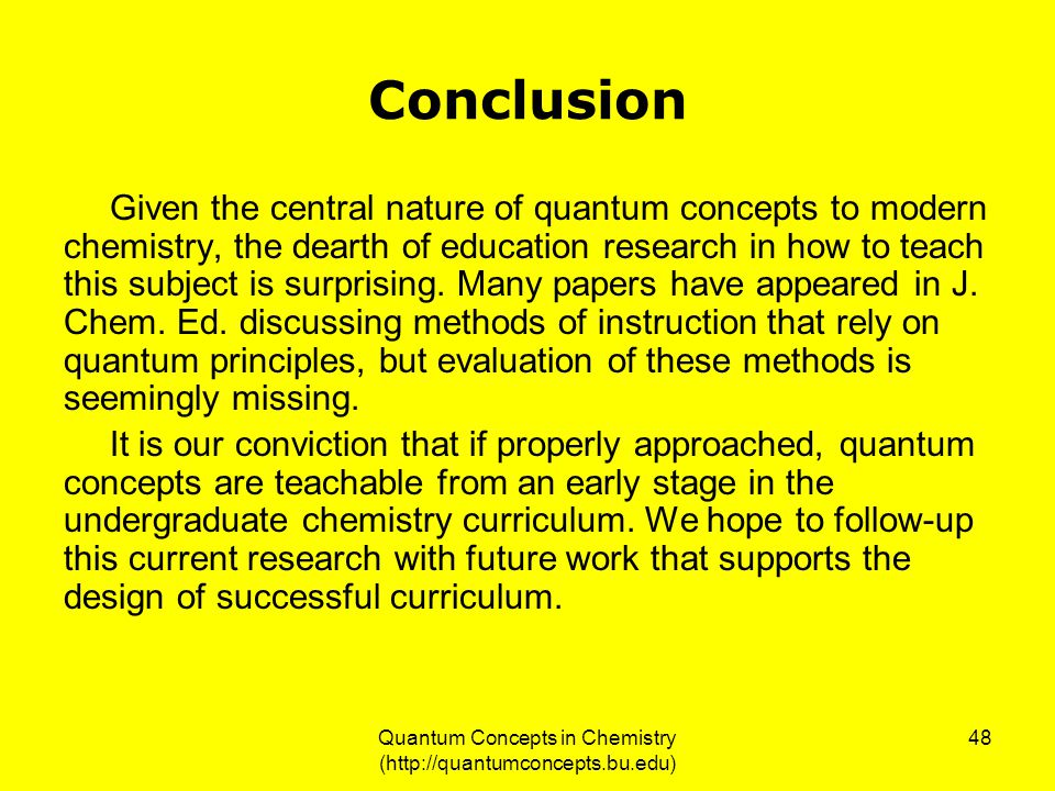 Quantum Concepts in Chemistry (http://quantumconcepts.bu.edu) 48 Conclusion Given the central nature of quantum concepts to modern chemistry, the dearth of education research in how to teach this subject is surprising.