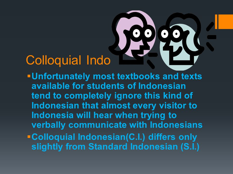 Colloquial Indo  Unfortunately most textbooks and texts available for students of Indonesian tend to completely ignore this kind of Indonesian that almost every visitor to Indonesia will hear when trying to verbally communicate with Indonesians  Colloquial Indonesian(C.I.) differs only slightly from Standard Indonesian (S.I.)