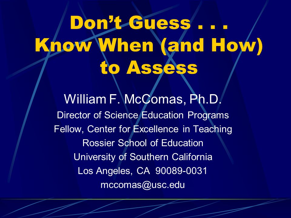 Don't Guess... Know When (and How) to Assess William F. McComas, Ph.D. Director of Science Education Programs Fellow, Center for Excellence in Teachin