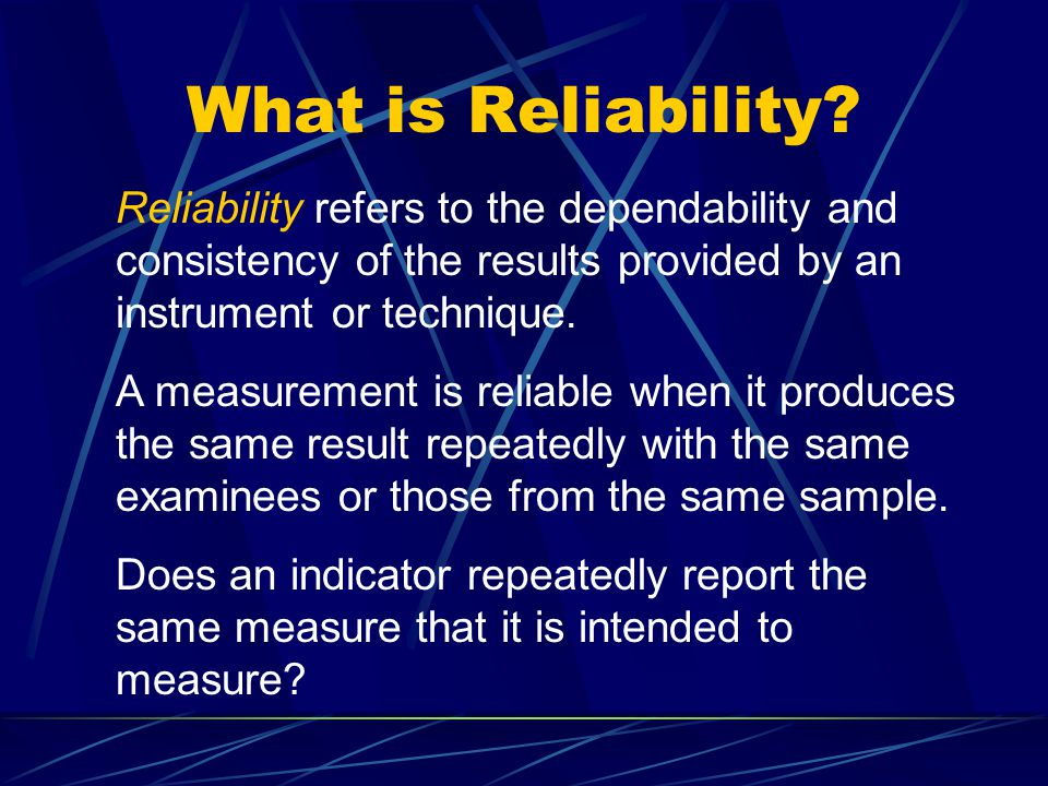 What is Reliability? Reliability refers to the dependability and consistency of the results provided by an instrument or technique. A measurement is r