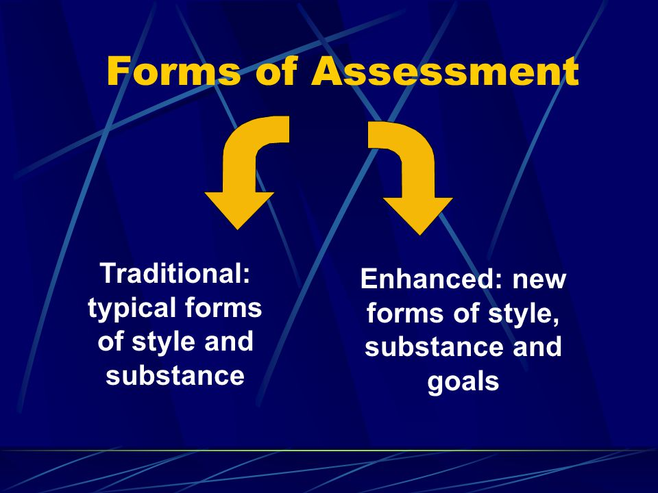 Forms of Assessment Enhanced: new forms of style, substance and goals Traditional: typical forms of style and substance
