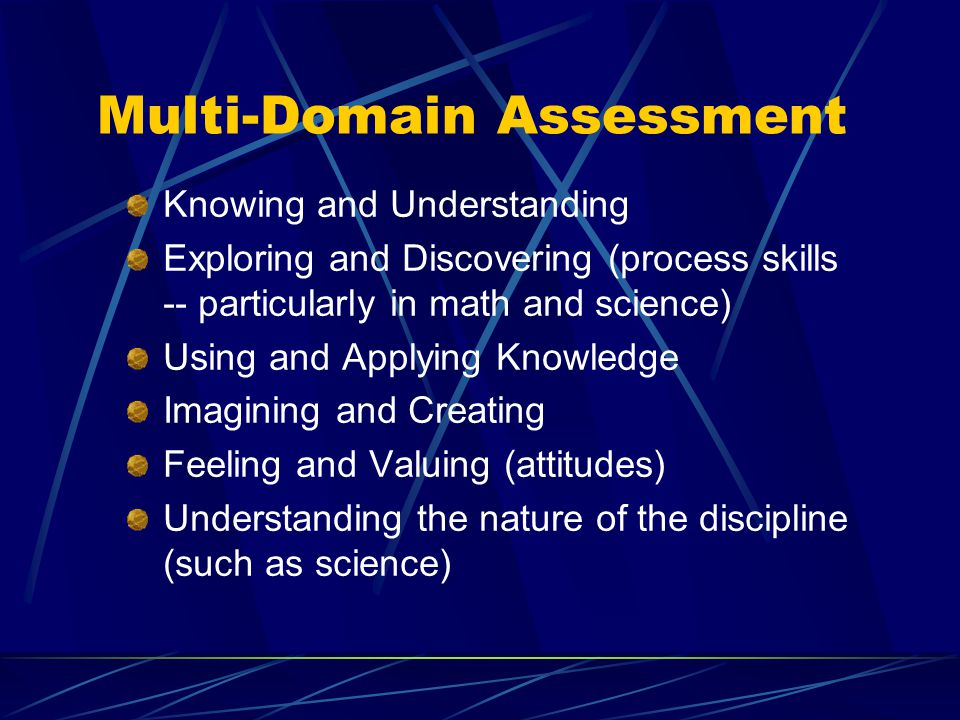 Multi-Domain Assessment Knowing and Understanding Exploring and Discovering (process skills -- particularly in math and science) Using and Applying Knowledge Imagining and Creating Feeling and Valuing (attitudes) Understanding the nature of the discipline (such as science)