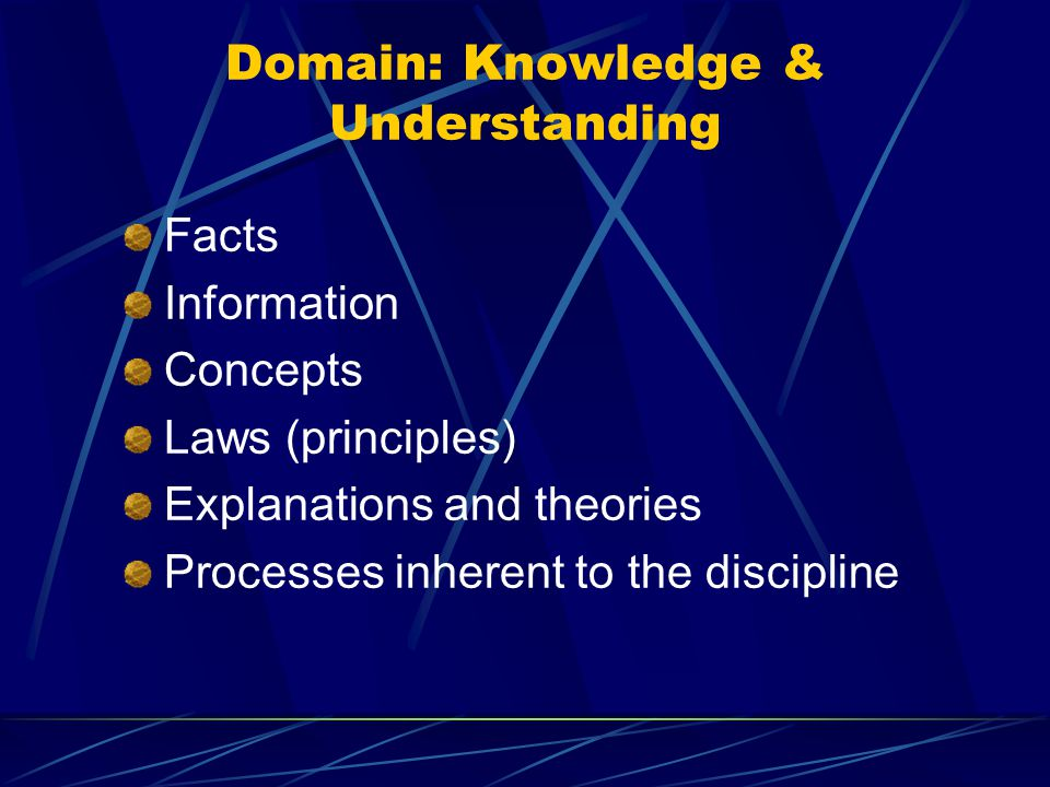 Domain: Knowledge & Understanding Facts Information Concepts Laws (principles) Explanations and theories Processes inherent to the discipline