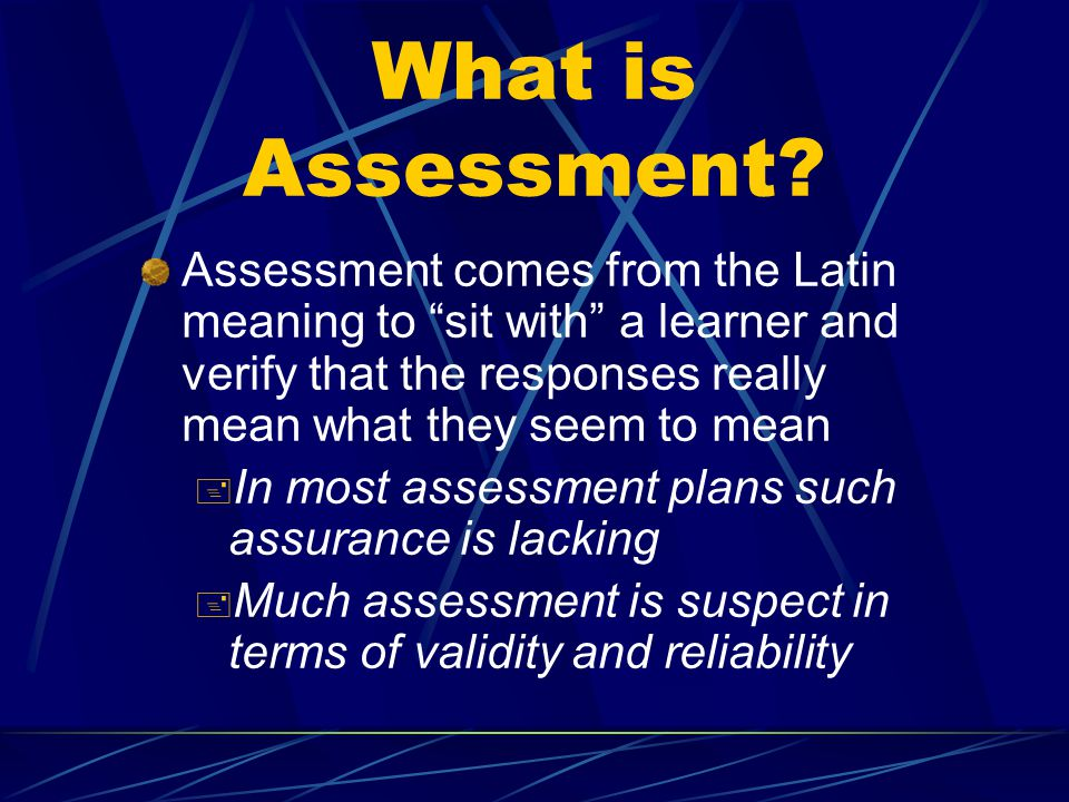 """What is Assessment? Assessment comes from the Latin meaning to """"sit with"""" a learner and verify that the responses really mean what they seem to mean +"""
