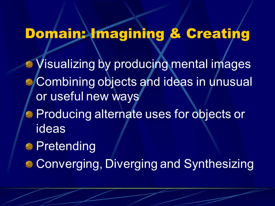 Domain: Imagining & Creating Visualizing by producing mental images Combining objects and ideas in unusual or useful new ways Producing alternate uses for objects or ideas Pretending Converging, Diverging and Synthesizing