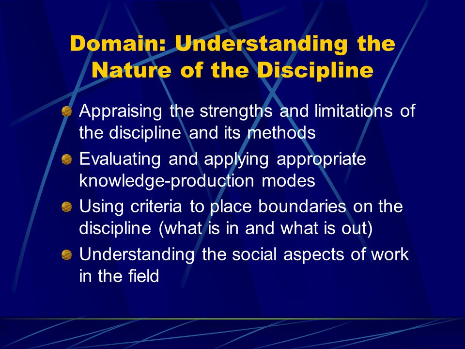 Domain: Understanding the Nature of the Discipline Appraising the strengths and limitations of the discipline and its methods Evaluating and applying appropriate knowledge-production modes Using criteria to place boundaries on the discipline (what is in and what is out) Understanding the social aspects of work in the field