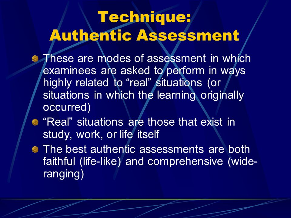 """Technique: Authentic Assessment These are modes of assessment in which examinees are asked to perform in ways highly related to """"real"""" situations (or"""