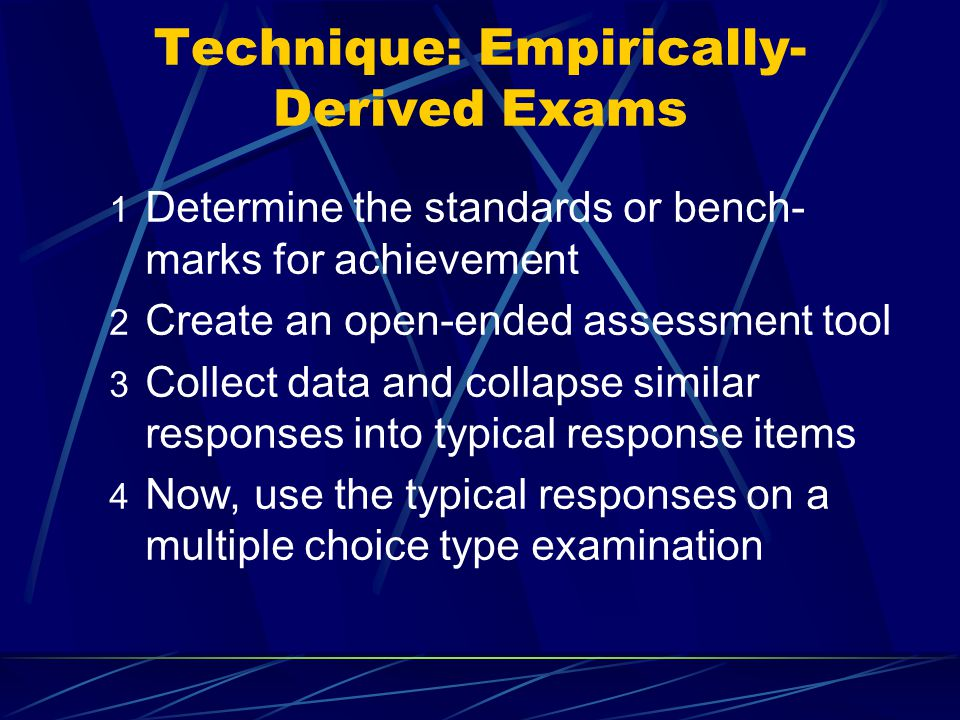 Technique: Empirically- Derived Exams 1 Determine the standards or bench- marks for achievement 2 Create an open-ended assessment tool 3 Collect data