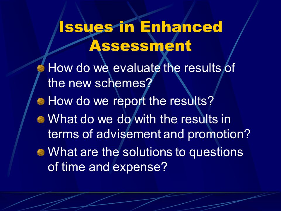 Issues in Enhanced Assessment How do we evaluate the results of the new schemes? How do we report the results? What do we do with the results in terms