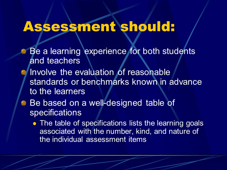 Assessment should: Be a learning experience for both students and teachers Involve the evaluation of reasonable standards or benchmarks known in advance to the learners Be based on a well-designed table of specifications The table of specifications lists the learning goals associated with the number, kind, and nature of the individual assessment items