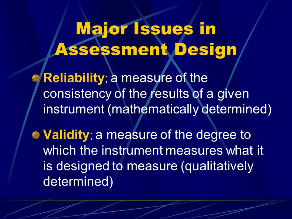 Major Issues in Assessment Design Reliability ; a measure of the consistency of the results of a given instrument (mathematically determined) Validity ; a measure of the degree to which the instrument measures what it is designed to measure (qualitatively determined)